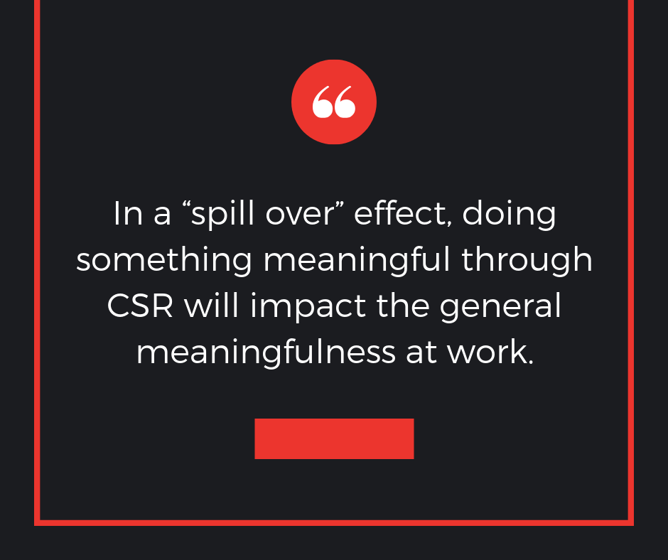"In a ""spill over"" effect, doing something meaningful through CSR will impact the general meaningfulness at work."